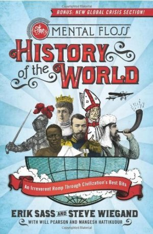 The Mental Floss History of the World: An Irreverent Romp Through Civilization's Best Bits by Steve Wiegand, Erik Sass